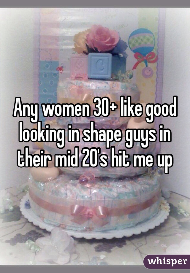Any women 30+ like good looking in shape guys in their mid 20's hit me up