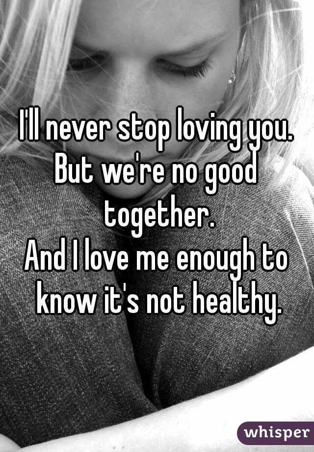 I'll never stop loving you. But we're no good together. And I love me enough to know it's not healthy.