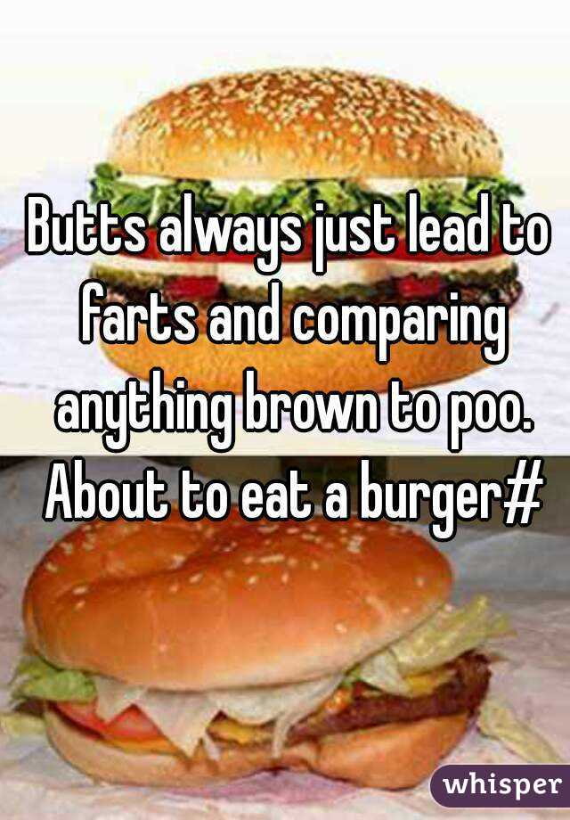 Butts always just lead to farts and comparing anything brown to poo. About to eat a burger#