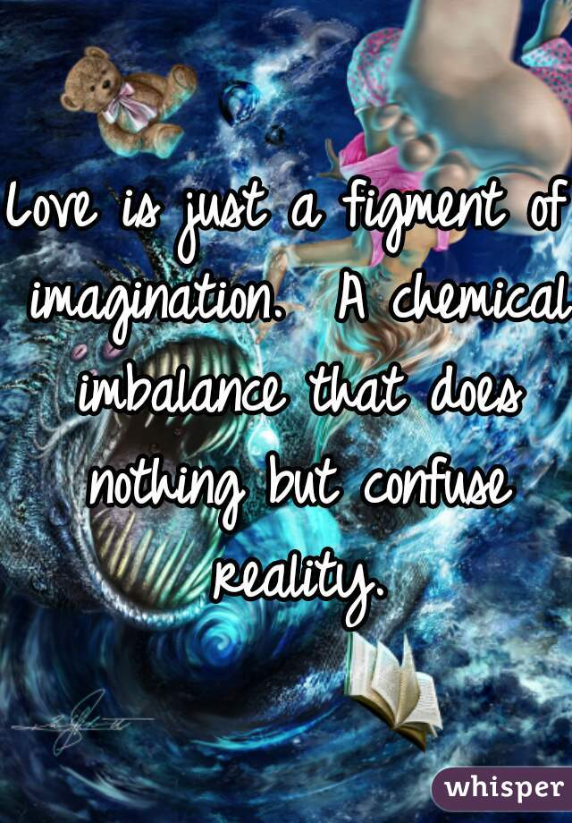 Love is just a figment of imagination.  A chemical imbalance that does nothing but confuse reality.