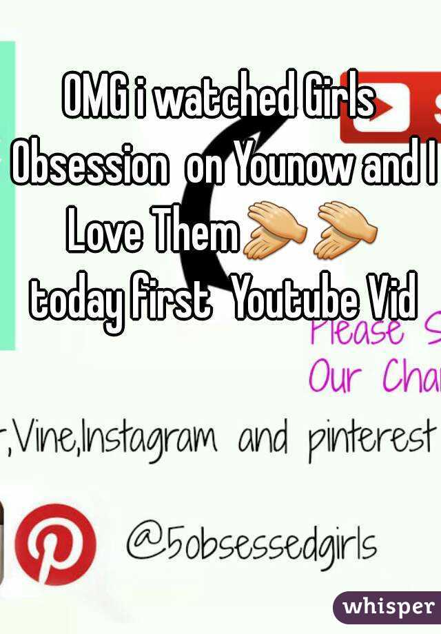 OMG i watched Girls Obsession  on Younow and I Love Them👏👏 today first  Youtube Vid