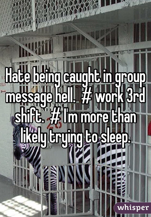 Hate being caught in group message hell.  # work 3rd shift.  # I'm more than likely trying to sleep.