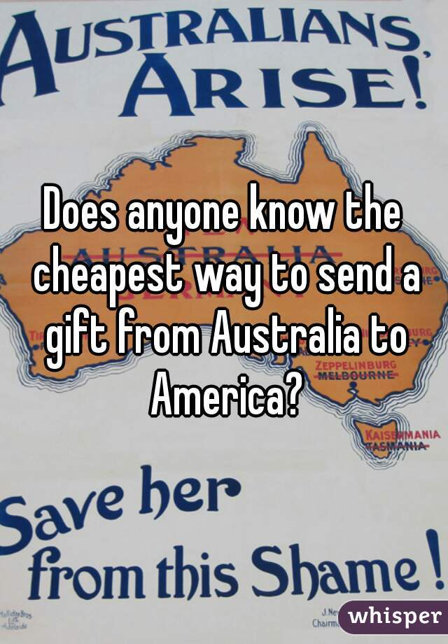 Does anyone know the cheapest way to send a gift from Australia to America?