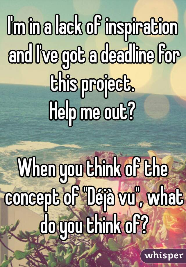 """I'm in a lack of inspiration and I've got a deadline for this project.  Help me out?  When you think of the concept of """"Déjà vu"""", what do you think of?"""