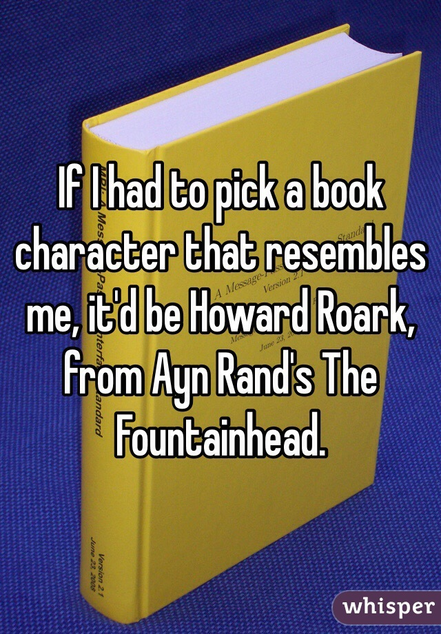 If I had to pick a book character that resembles me, it'd be Howard Roark, from Ayn Rand's The Fountainhead.
