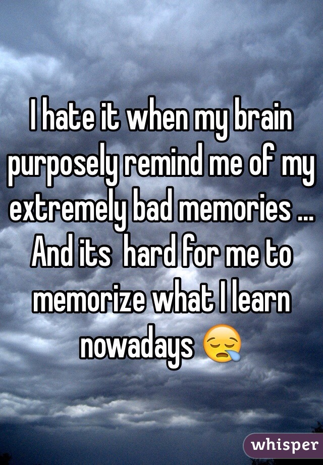 I hate it when my brain purposely remind me of my extremely bad memories ... And its  hard for me to memorize what I learn nowadays 😪