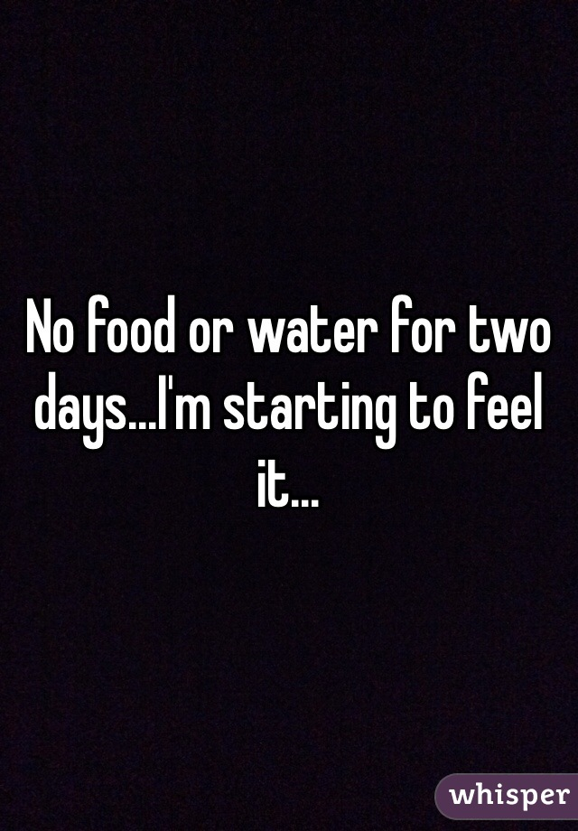 No food or water for two days...I'm starting to feel it...