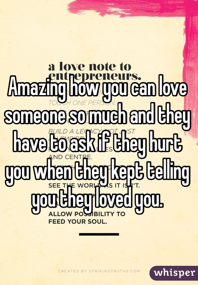 Amazing how you can love someone so much and they have to ask if they hurt you when they kept telling you they loved you.