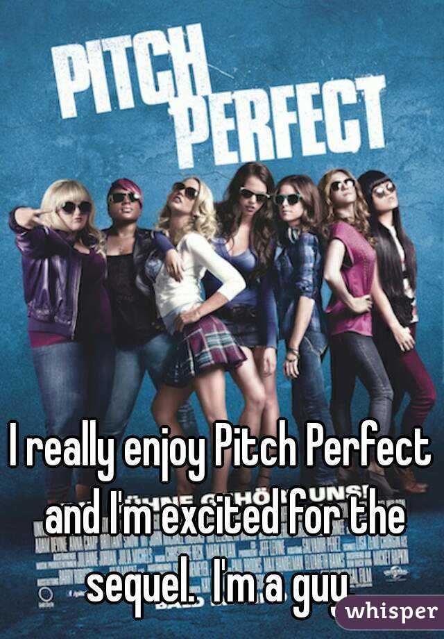 I really enjoy Pitch Perfect and I'm excited for the sequel.  I'm a guy.