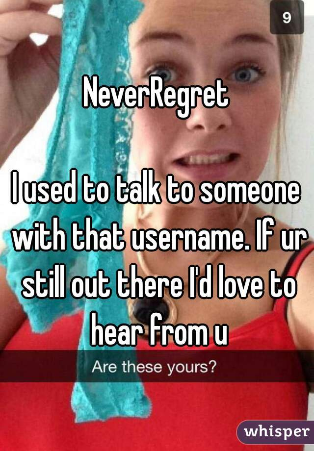 NeverRegret  I used to talk to someone with that username. If ur still out there I'd love to hear from u