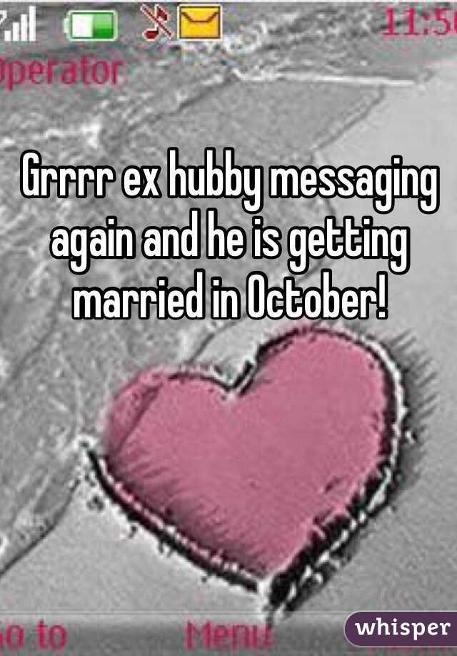Grrrr ex hubby messaging again and he is getting married in October!