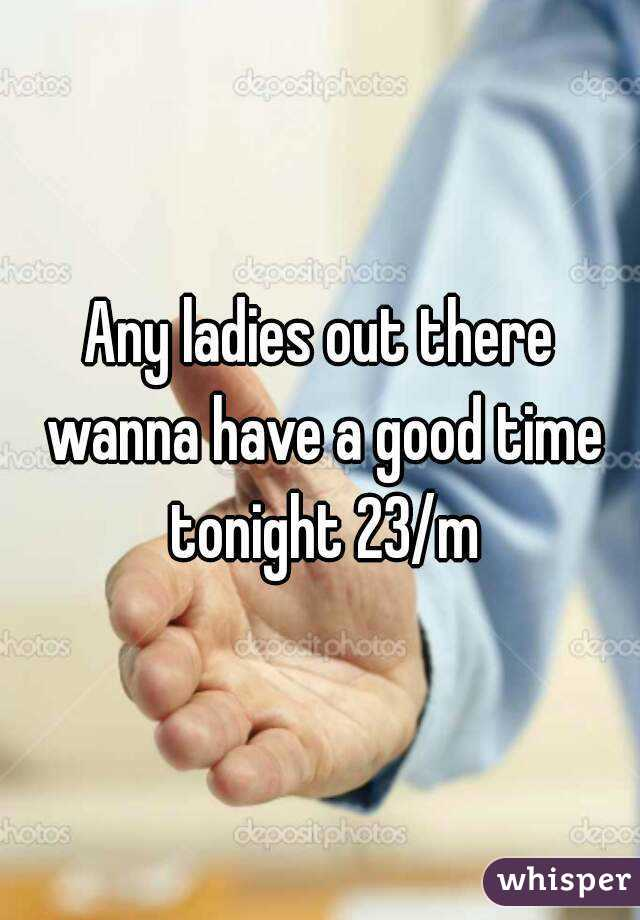 Any ladies out there wanna have a good time tonight 23/m