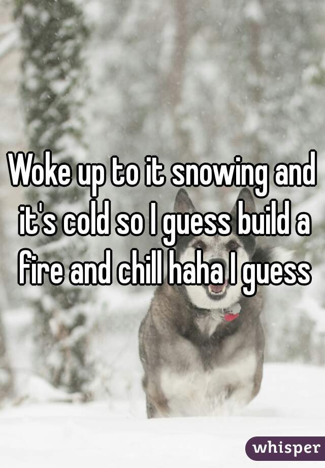 Woke up to it snowing and it's cold so I guess build a fire and chill haha I guess