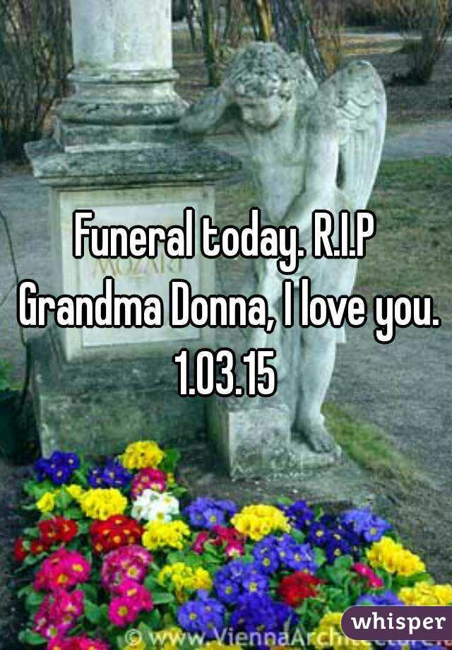 Funeral today. R.I.P Grandma Donna, I love you. 1.03.15