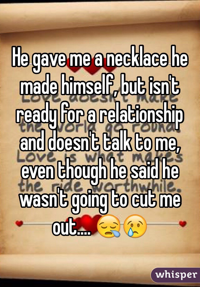 He gave me a necklace he made himself, but isn't ready for a relationship and doesn't talk to me, even though he said he wasn't going to cut me out.... 😪😢