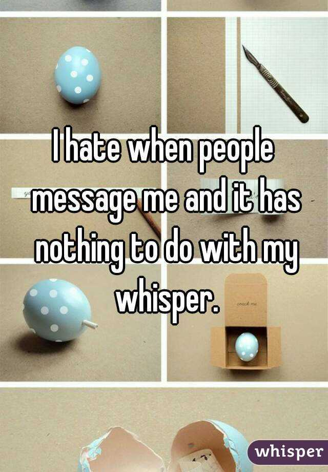 I hate when people message me and it has nothing to do with my whisper.