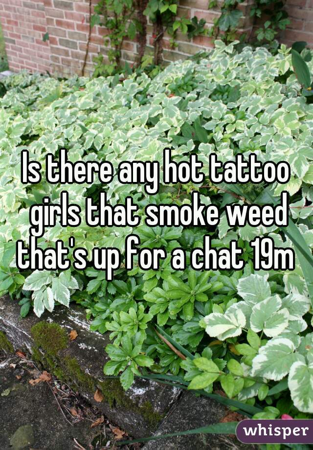 Is there any hot tattoo girls that smoke weed that's up for a chat 19m