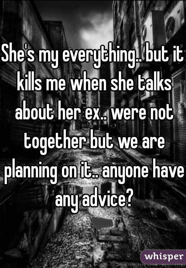 She's my everything.. but it kills me when she talks about her ex.. were not together but we are planning on it.. anyone have any advice?