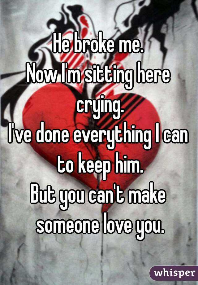 He broke me. Now I'm sitting here crying. I've done everything I can to keep him. But you can't make someone love you.