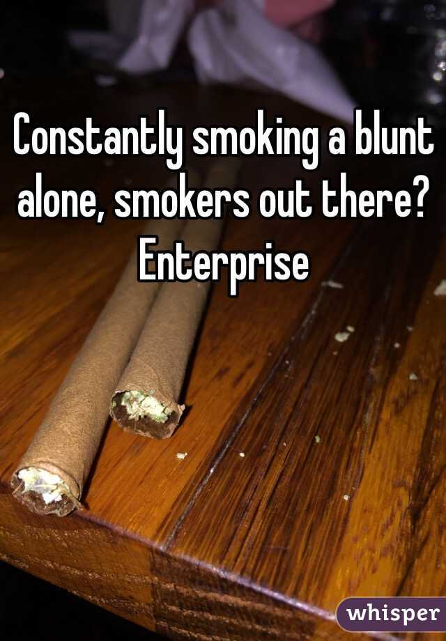 Constantly smoking a blunt alone, smokers out there? Enterprise