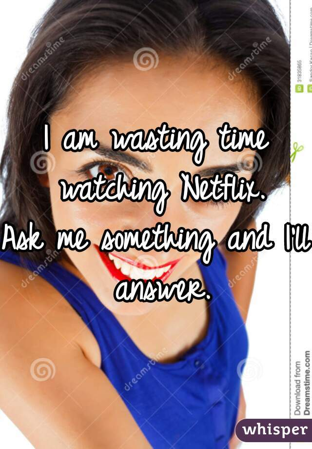 I am wasting time watching Netflix. Ask me something and I'll answer.