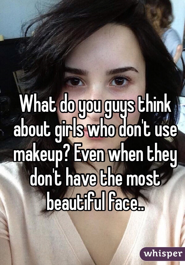 What do you guys think about girls who don't use makeup? Even when they don't have the most beautiful face..