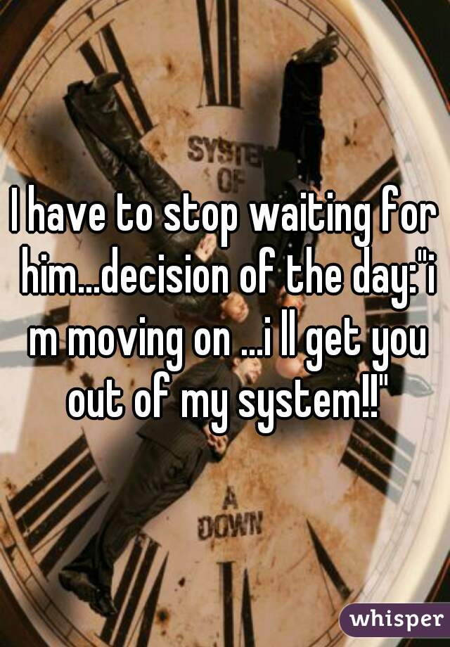 "I have to stop waiting for him...decision of the day:""i m moving on ...i ll get you out of my system!!"""