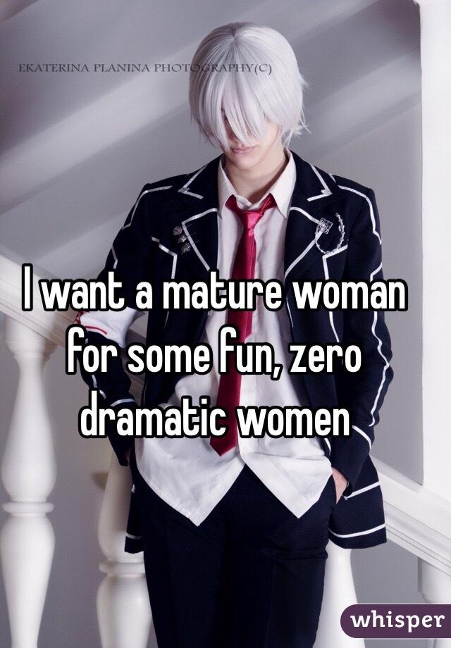 I want a mature woman for some fun, zero dramatic women