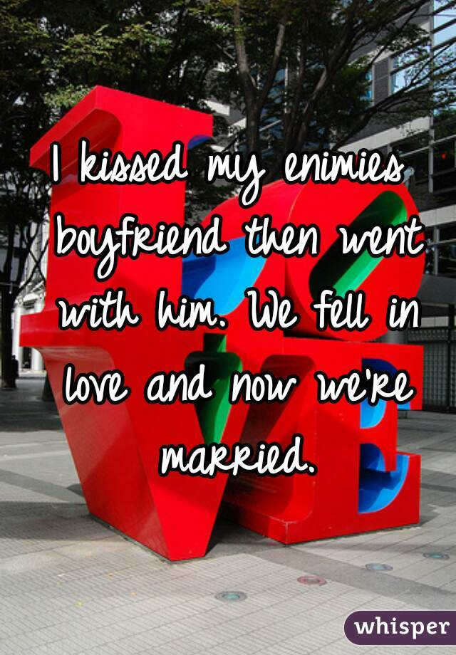I kissed my enimies boyfriend then went with him. We fell in love and now we're married.