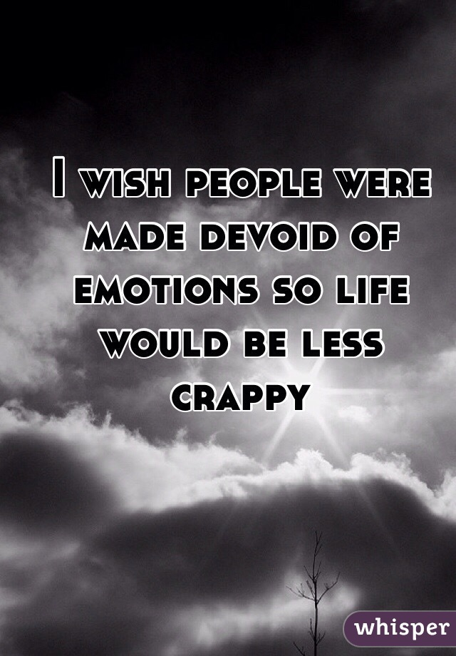 I wish people were made devoid of emotions so life would be less crappy