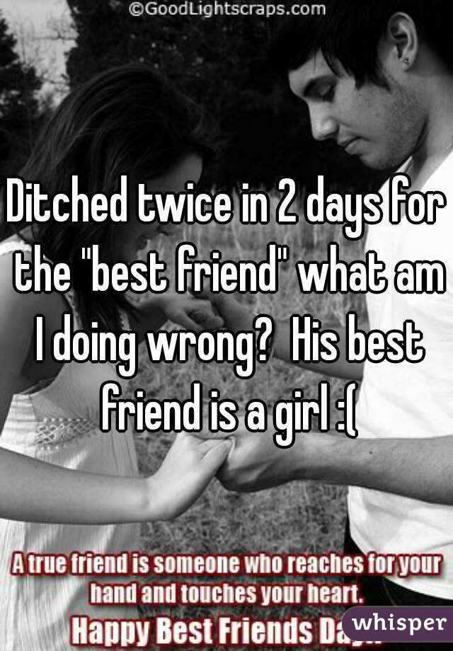 "Ditched twice in 2 days for the ""best friend"" what am I doing wrong?  His best friend is a girl :("