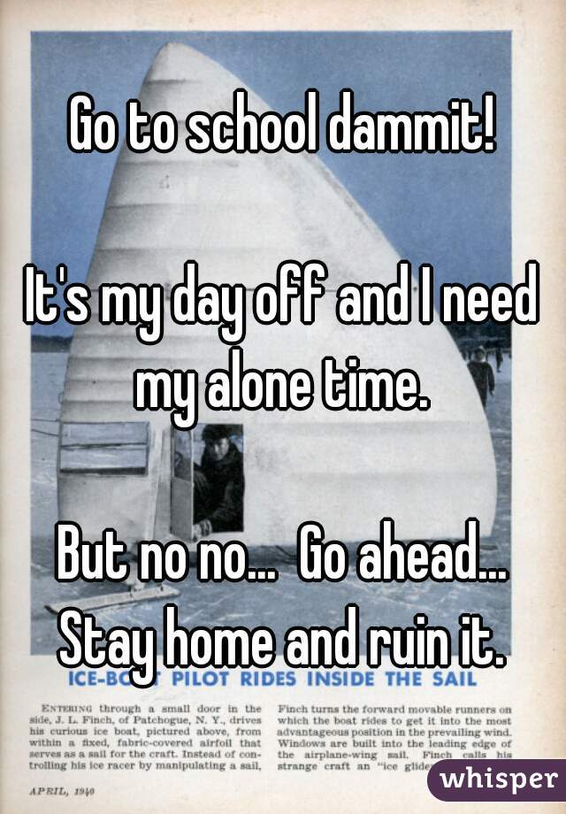 Go to school dammit!  It's my day off and I need my alone time.   But no no...  Go ahead... Stay home and ruin it.