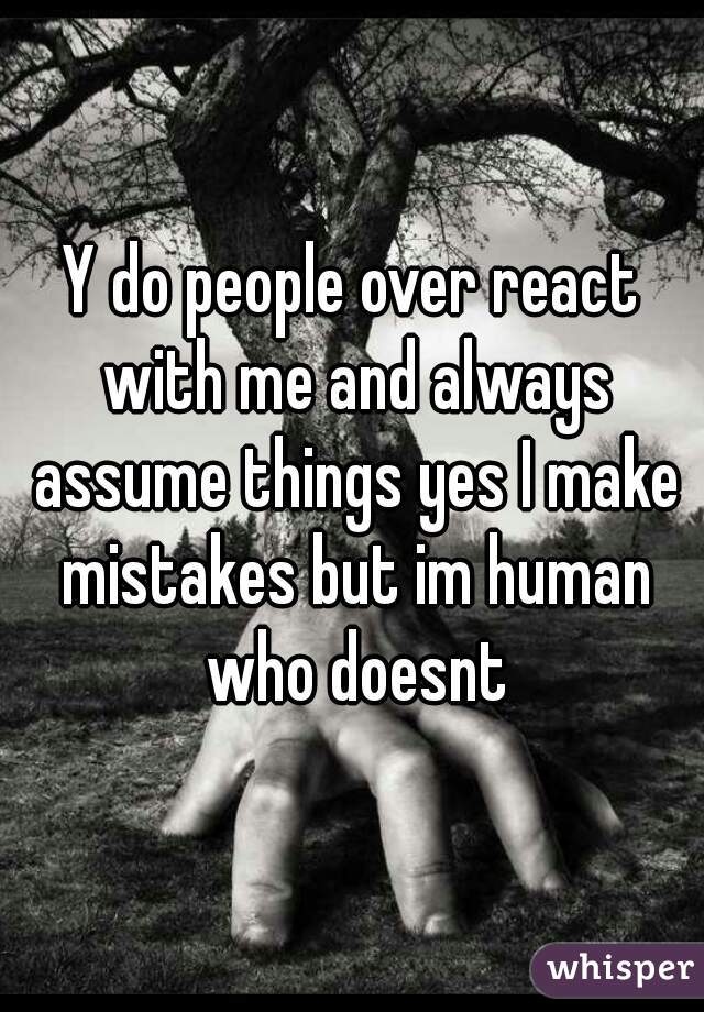 Y do people over react with me and always assume things yes I make mistakes but im human who doesnt