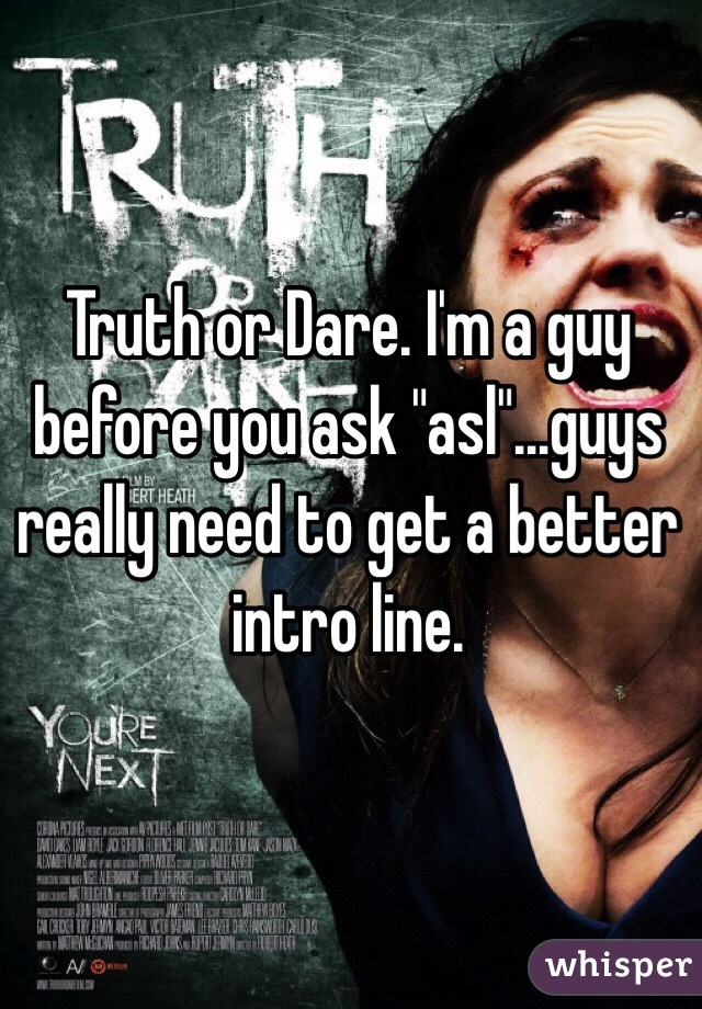 """Truth or Dare. I'm a guy before you ask """"asl""""...guys really need to get a better intro line."""