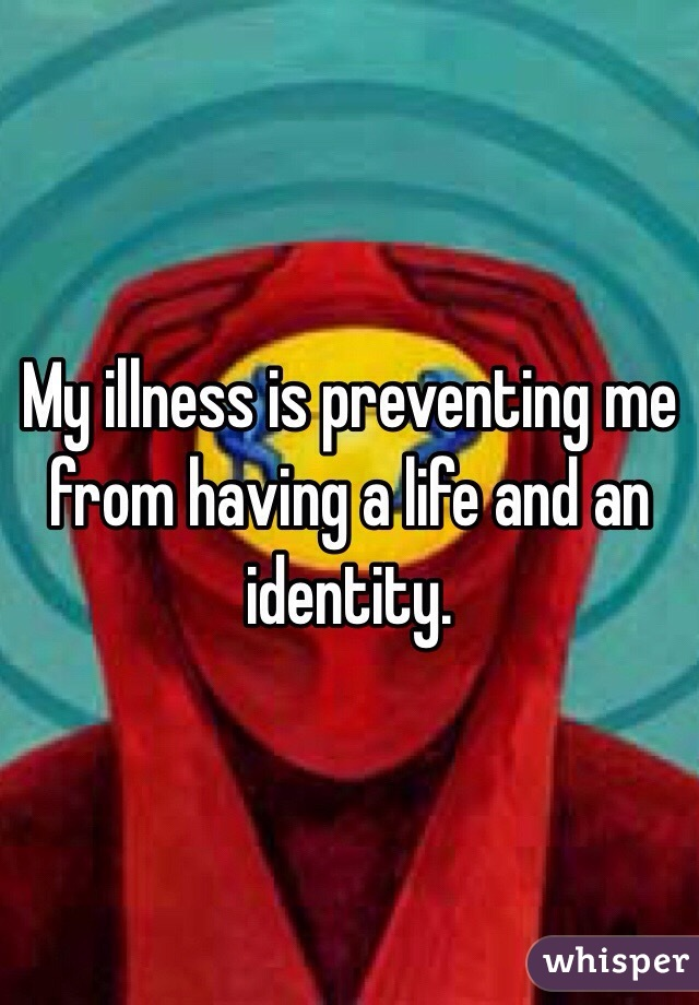 My illness is preventing me from having a life and an identity.