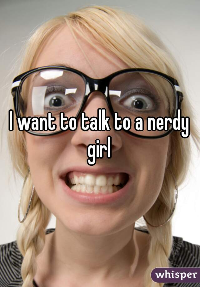 I want to talk to a nerdy girl