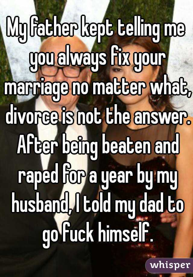 My father kept telling me you always fix your marriage no matter what, divorce is not the answer. After being beaten and raped for a year by my husband, I told my dad to go fuck himself.