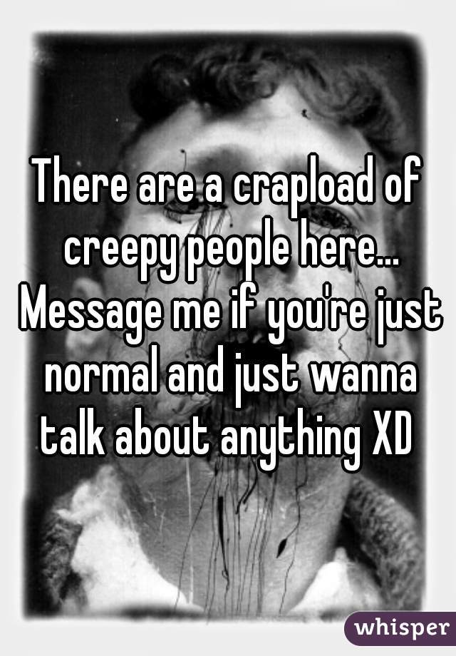 There are a crapload of creepy people here... Message me if you're just normal and just wanna talk about anything XD