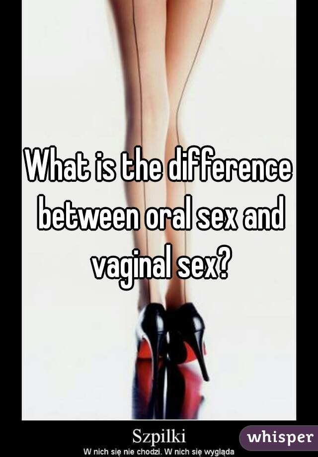 What is the difference between oral sex and vaginal sex?