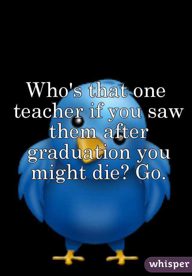 Who's that one teacher if you saw them after graduation you might die? Go.