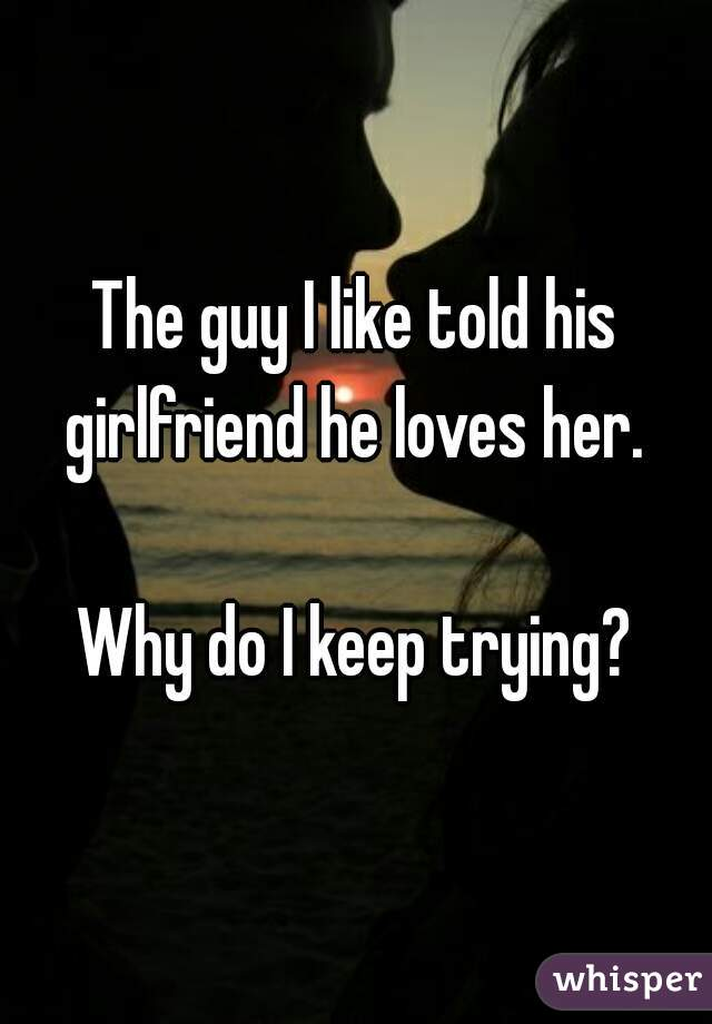 The guy I like told his girlfriend he loves her.   Why do I keep trying?