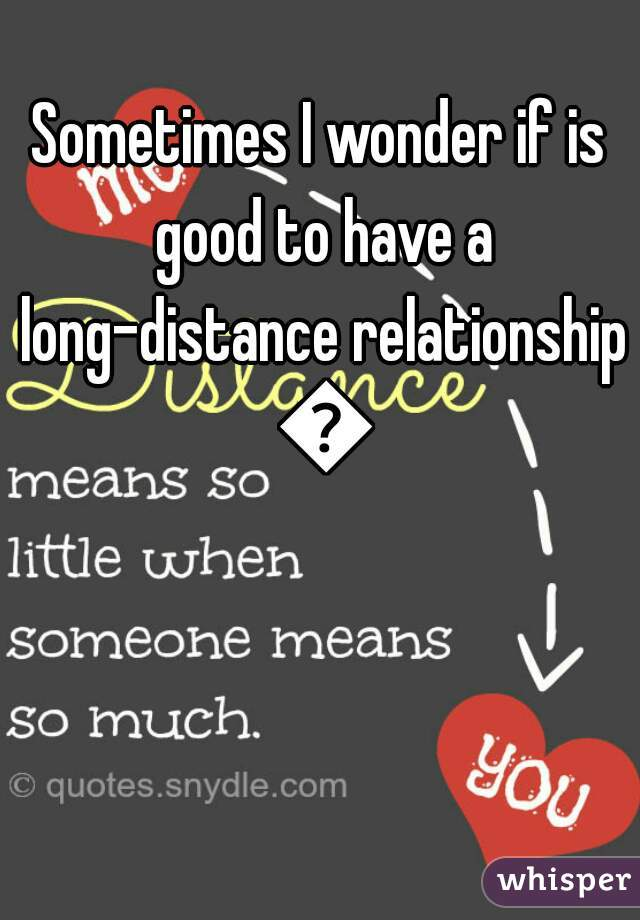 Sometimes I wonder if is good to have a long-distance relationship 😍