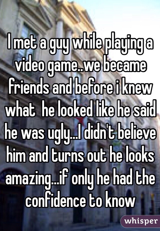 I met a guy while playing a video game..we became friends and before i knew what  he looked like he said he was ugly...I didn't believe him and turns out he looks amazing...if only he had the confidence to know
