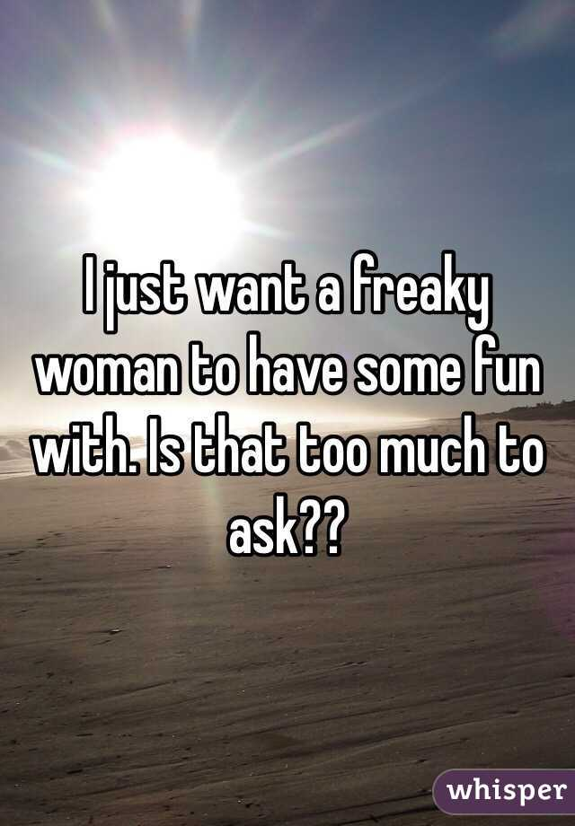 I just want a freaky woman to have some fun with. Is that too much to ask??