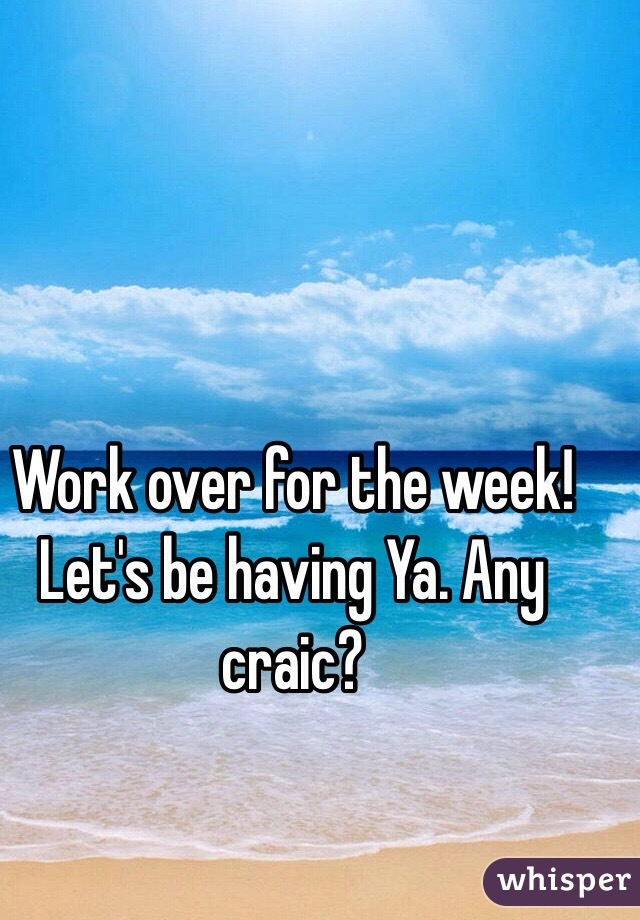 Work over for the week! Let's be having Ya. Any craic?