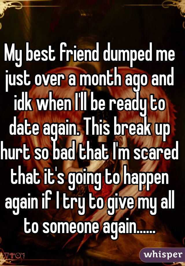 My best friend dumped me just over a month ago and idk when I'll be ready to date again. This break up hurt so bad that I'm scared that it's going to happen again if I try to give my all to someone again......