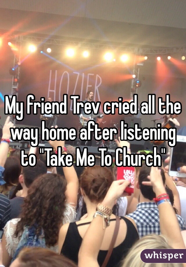 """My friend Trev cried all the way home after listening to """"Take Me To Church"""""""