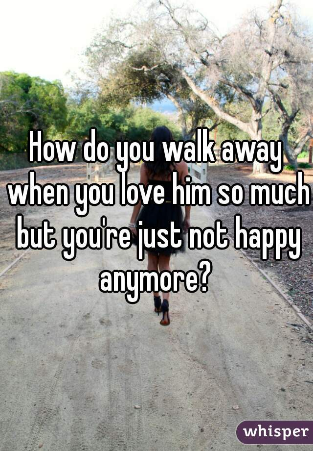How do you walk away when you love him so much but you're just not happy anymore?