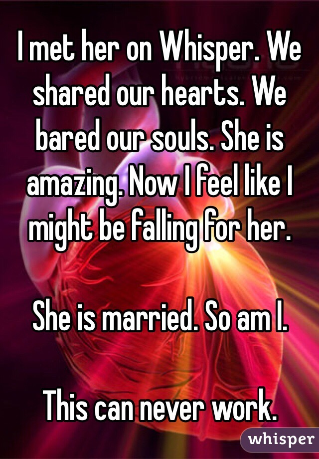 I met her on Whisper. We shared our hearts. We bared our souls. She is amazing. Now I feel like I might be falling for her.   She is married. So am I.   This can never work.