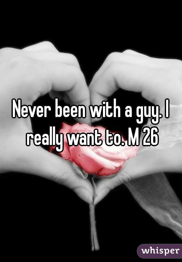 Never been with a guy. I really want to. M 26
